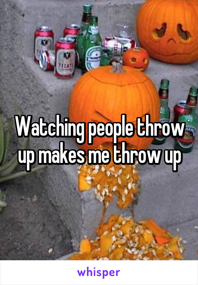 Watching people throw up makes me throw up