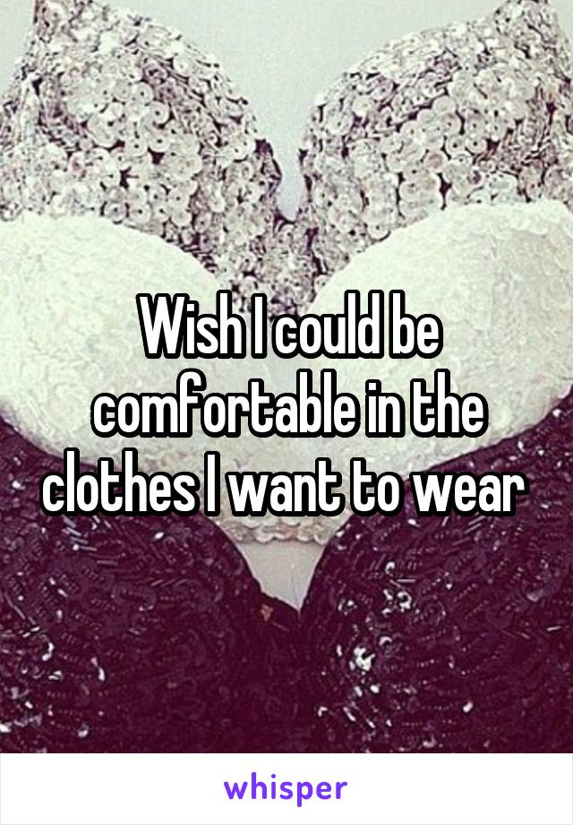 Wish I could be comfortable in the clothes I want to wear