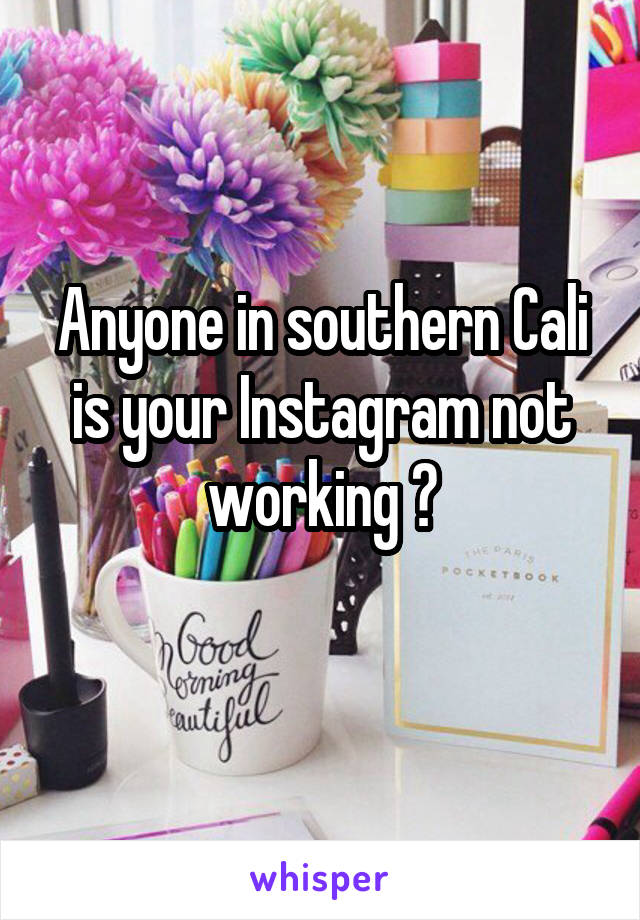 Anyone in southern Cali is your Instagram not working ?