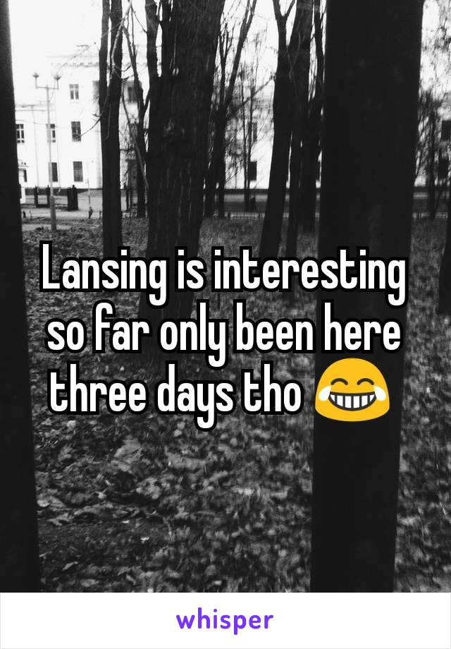 Lansing is interesting so far only been here three days tho 😂
