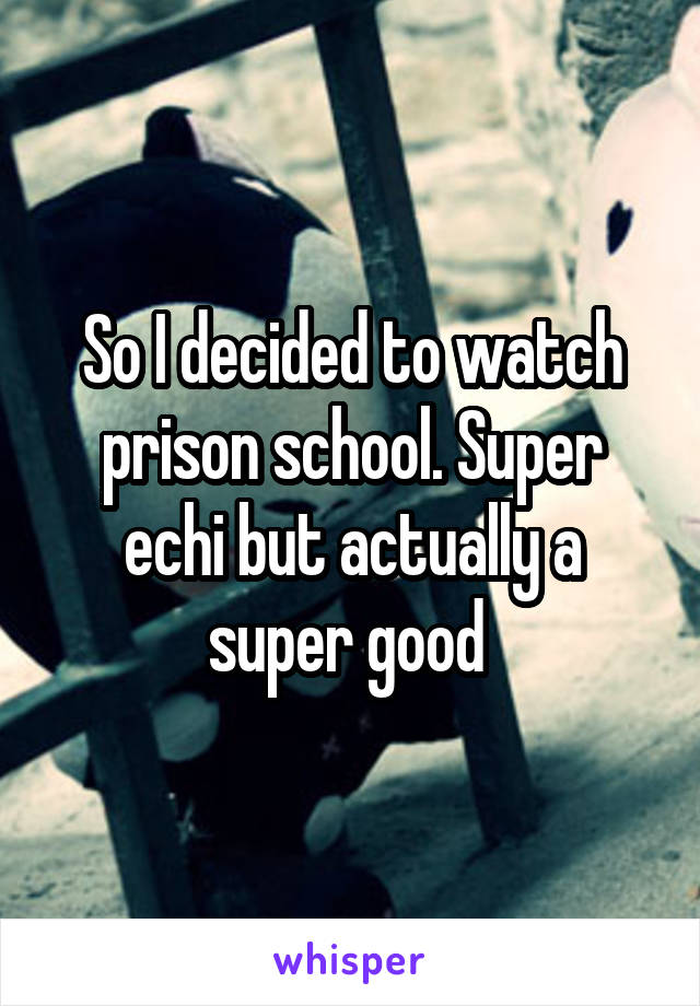 So I decided to watch prison school. Super echi but actually a super good