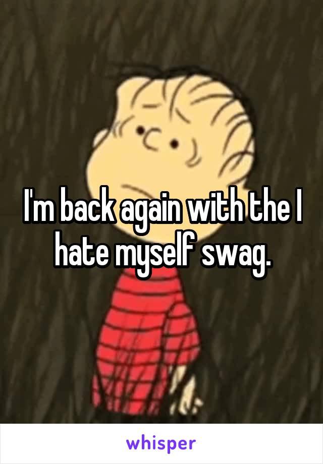 I'm back again with the I hate myself swag.