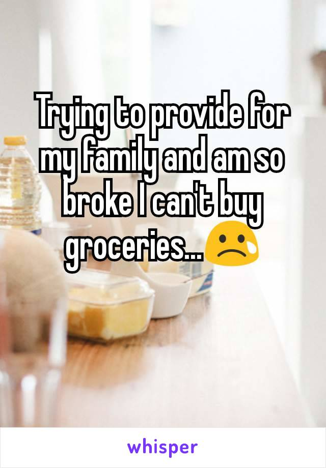 Trying to provide for my family and am so broke I can't buy groceries...😢