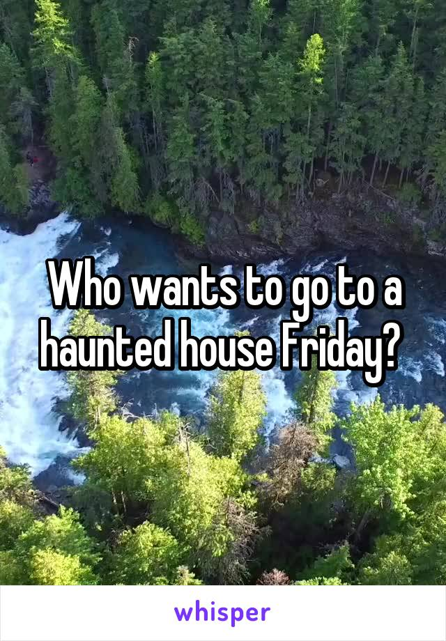 Who wants to go to a haunted house Friday?