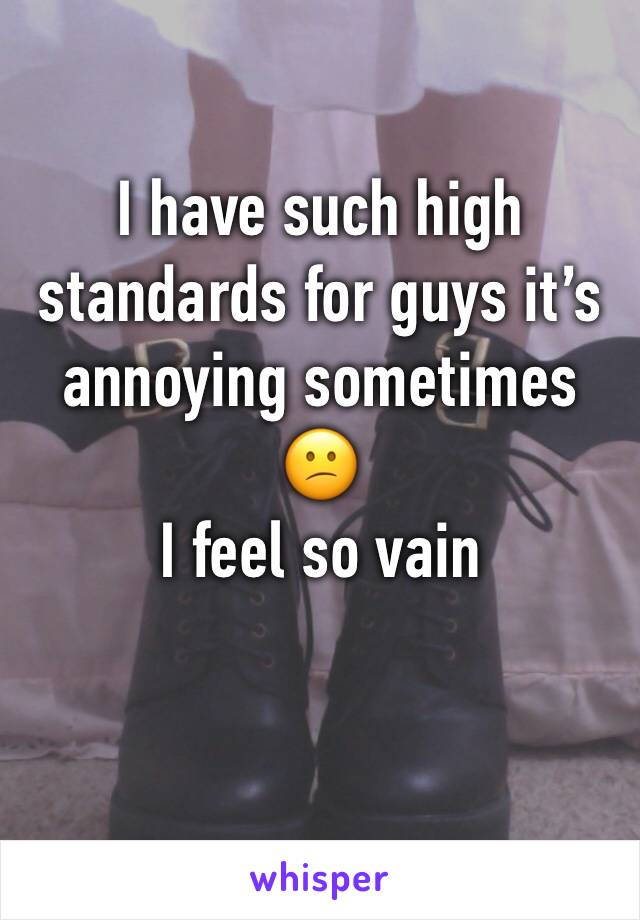 I have such high standards for guys it's annoying sometimes 😕 I feel so vain
