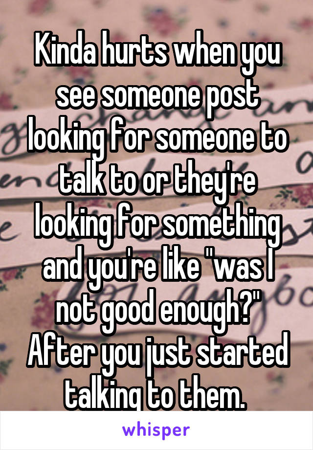 """Kinda hurts when you see someone post looking for someone to talk to or they're looking for something and you're like """"was I not good enough?"""" After you just started talking to them."""