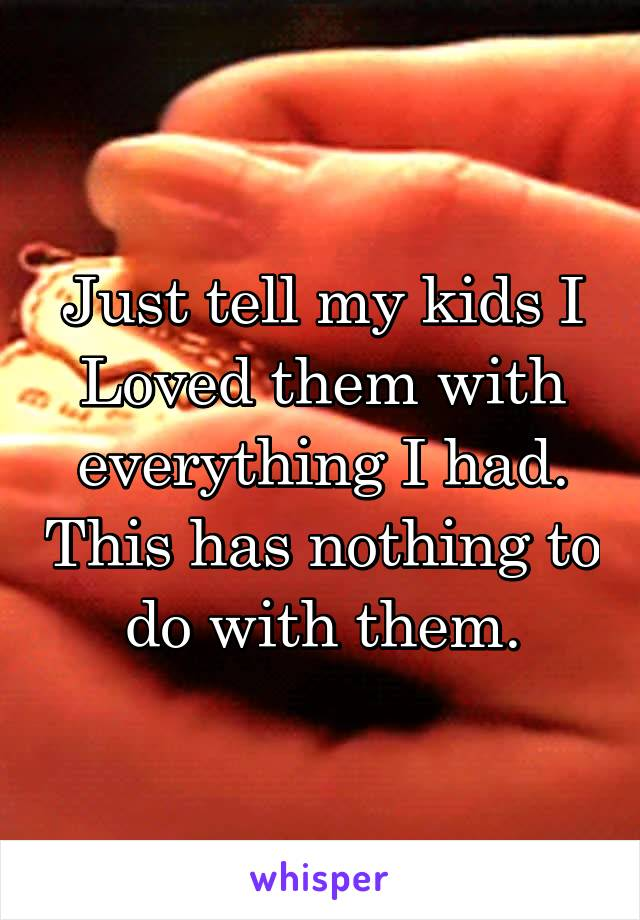 Just tell my kids I Loved them with everything I had. This has nothing to do with them.
