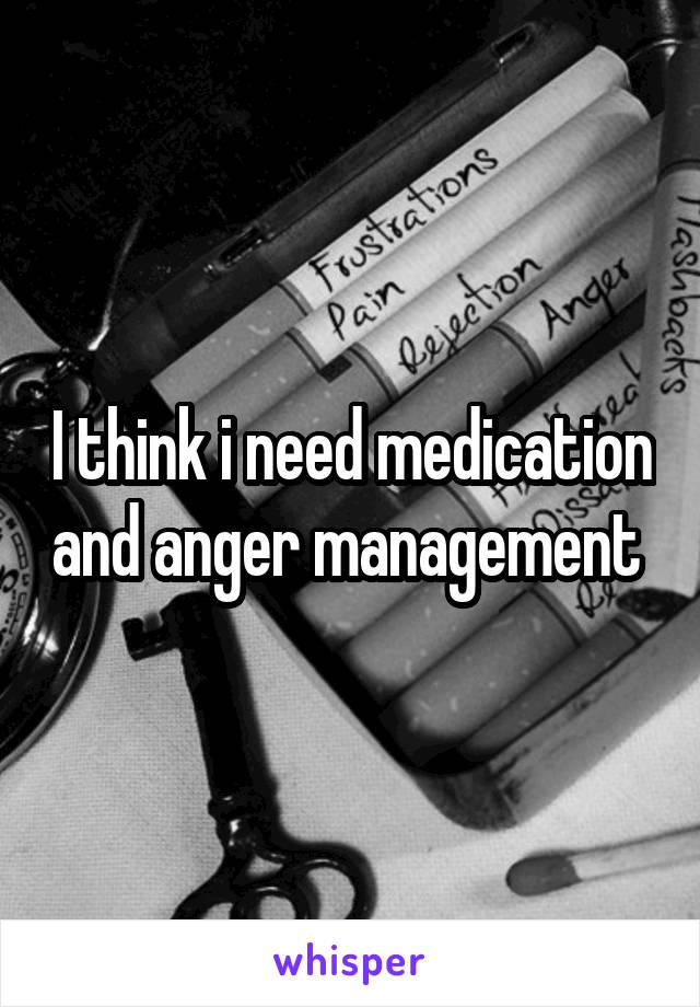 I think i need medication and anger management