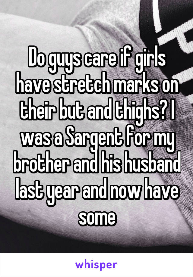 Do guys care if girls have stretch marks on their but and thighs? I was a Sargent for my brother and his husband last year and now have some