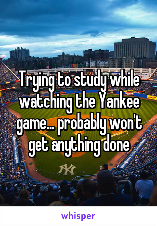 Trying to study while watching the Yankee game... probably won't get anything done