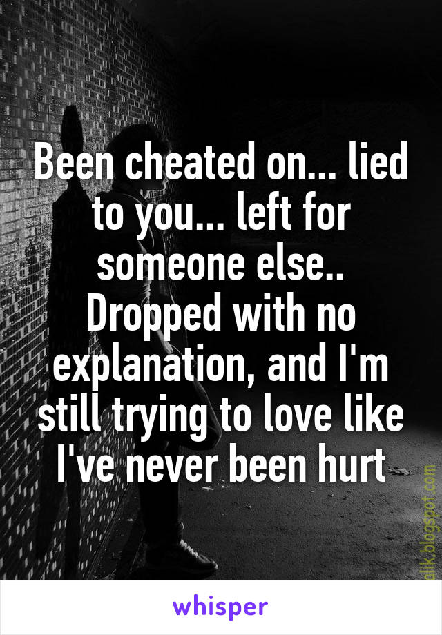 Been cheated on... lied to you... left for someone else.. Dropped with no explanation, and I'm still trying to love like I've never been hurt