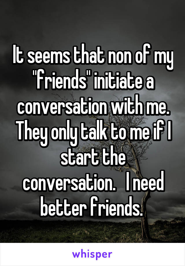 "It seems that non of my ""friends"" initiate a conversation with me. They only talk to me if I start the conversation.   I need better friends."