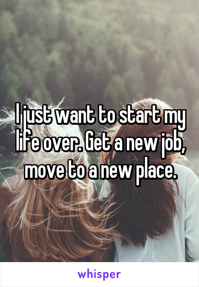 I just want to start my life over. Get a new job, move to a new place.