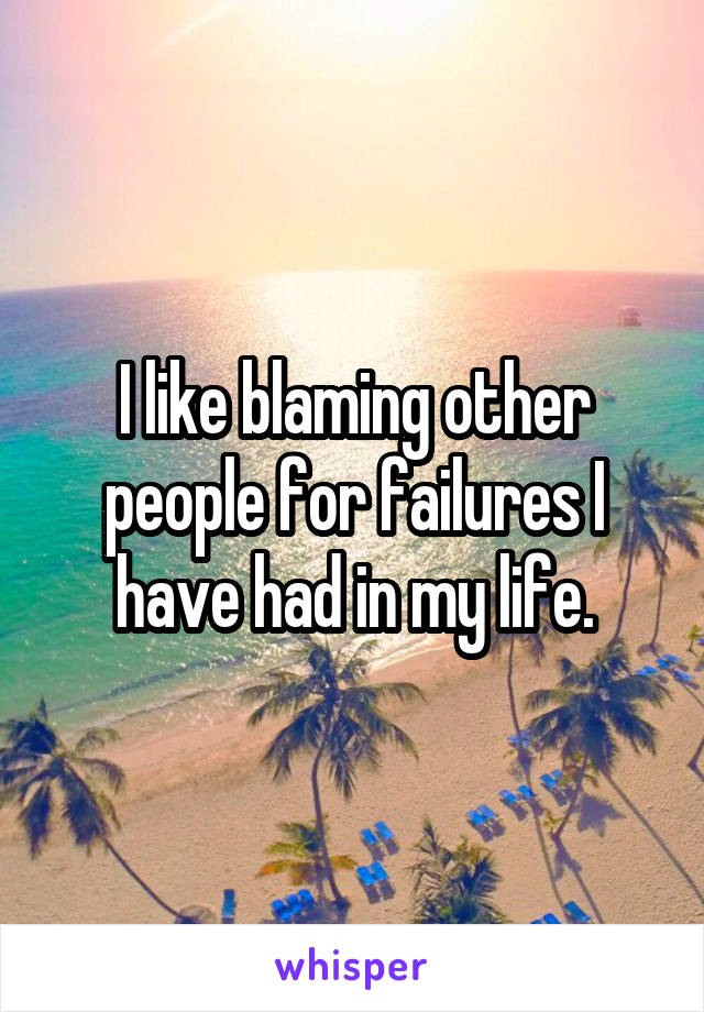 I like blaming other people for failures I have had in my life.
