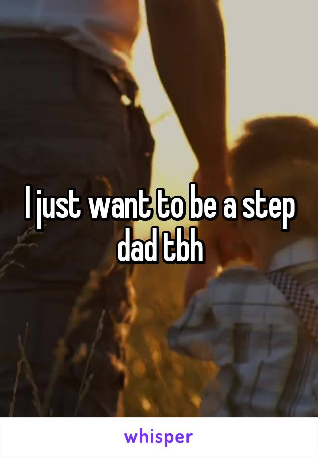 I just want to be a step dad tbh
