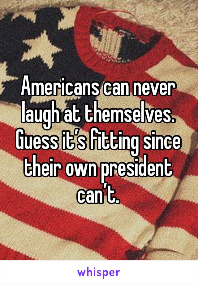 Americans can never laugh at themselves. Guess it's fitting since their own president can't.