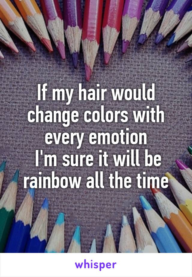 If my hair would change colors with every emotion  I'm sure it will be rainbow all the time