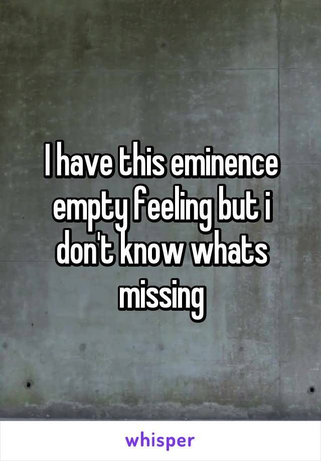 I have this eminence empty feeling but i don't know whats missing