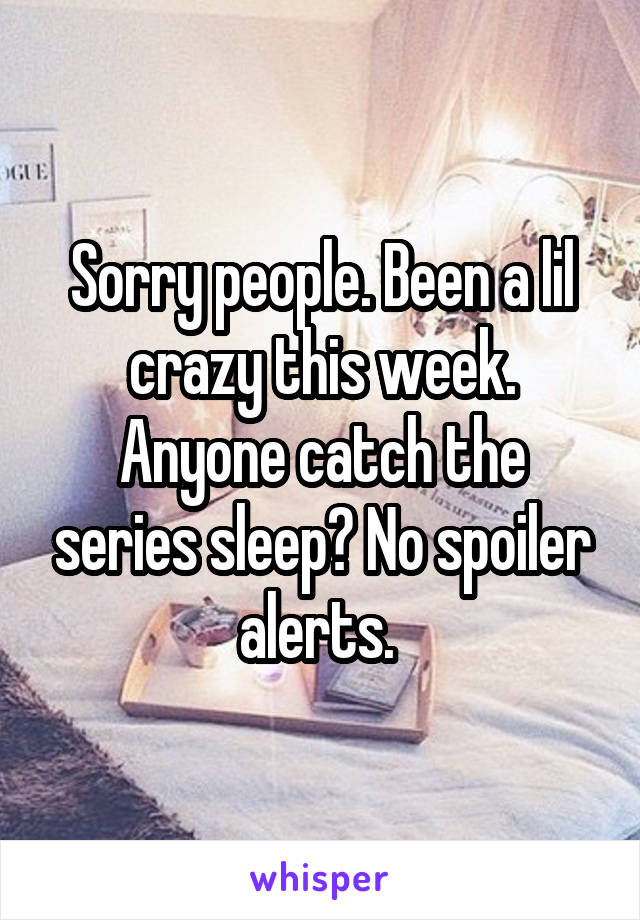 Sorry people. Been a lil crazy this week. Anyone catch the series sleep? No spoiler alerts.