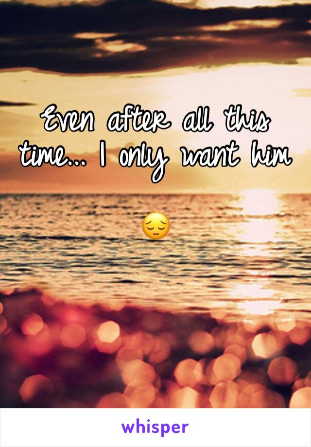 Even after all this time... I only want him   😔