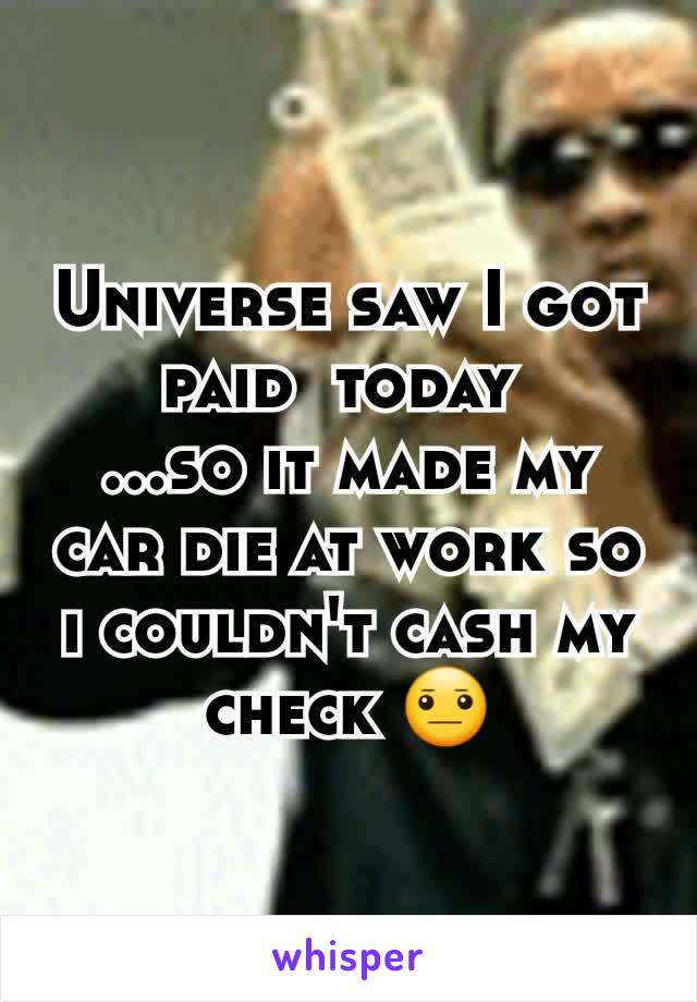 Universe saw I got paid  today  ...so it made my car die at work so i couldn't cash my check 😐
