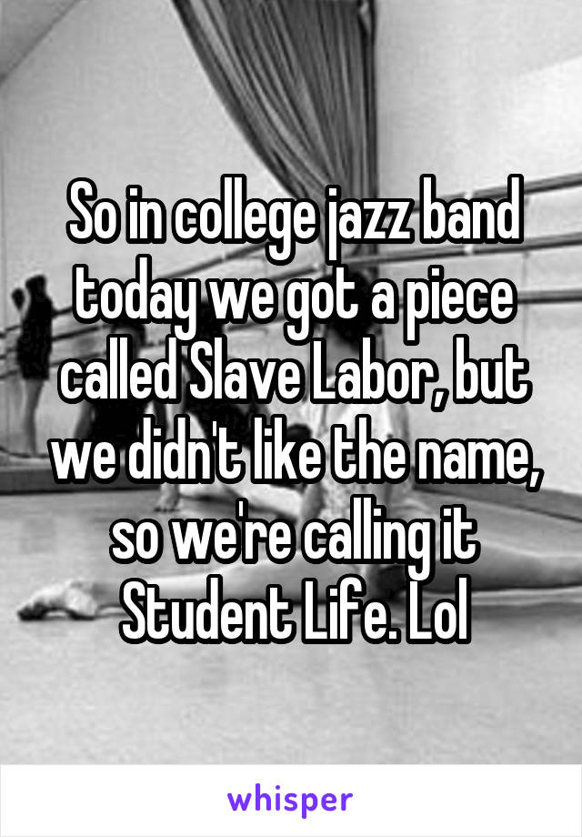 So in college jazz band today we got a piece called Slave Labor, but we didn't like the name, so we're calling it Student Life. Lol