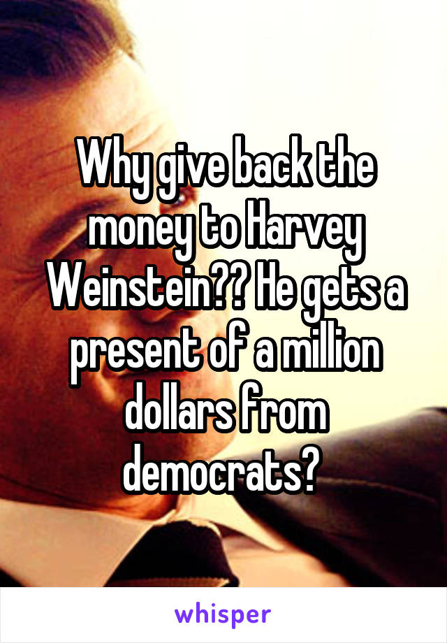 Why give back the money to Harvey Weinstein?? He gets a present of a million dollars from democrats?