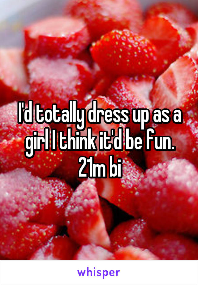 I'd totally dress up as a girl I think it'd be fun. 21m bi