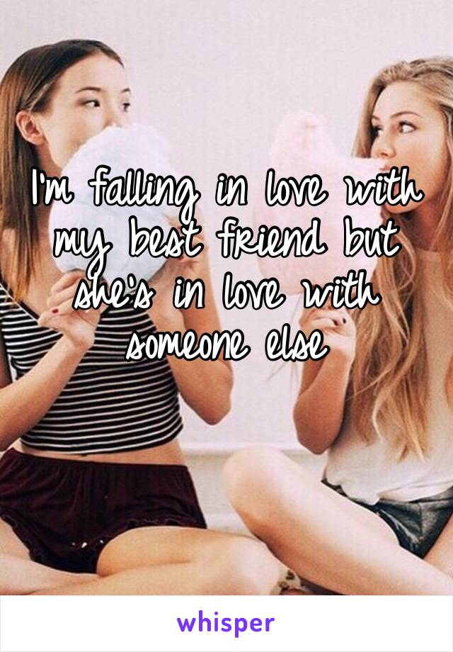 I'm falling in love with my best friend but she's in love with someone else