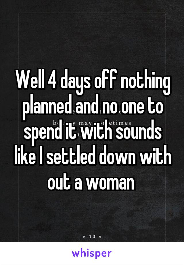 Well 4 days off nothing planned and no one to spend it with sounds like I settled down with out a woman