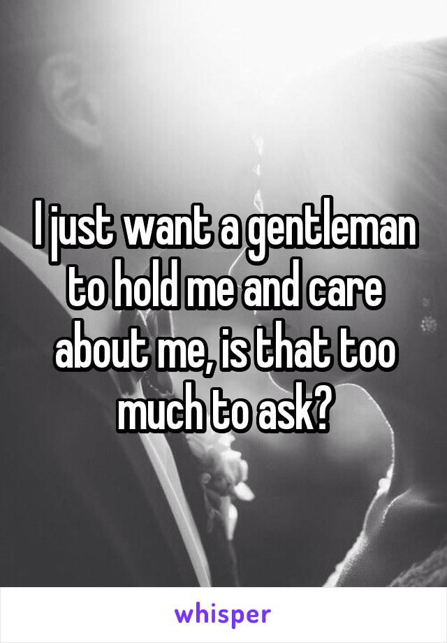 I just want a gentleman to hold me and care about me, is that too much to ask?
