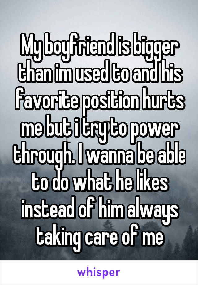My boyfriend is bigger than im used to and his favorite position hurts me but i try to power through. I wanna be able to do what he likes instead of him always taking care of me