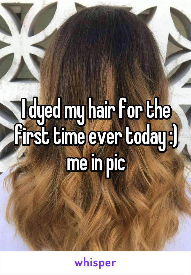I dyed my hair for the first time ever today :) me in pic