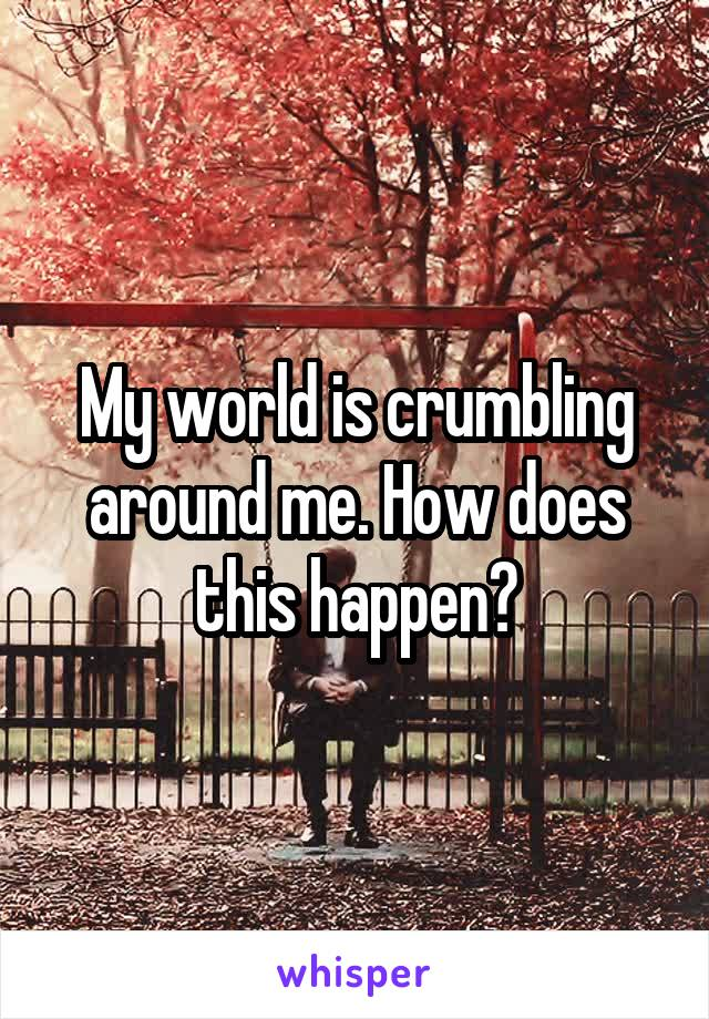My world is crumbling around me. How does this happen?