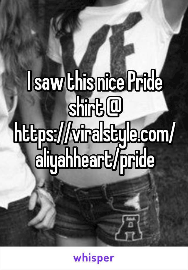 I saw this nice Pride shirt @ https://viralstyle.com/aliyahheart/pride